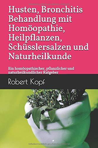 Husten, Bronchitis - Behandlung mit Homöopathie, Heilpflanzen, Schüsslersalzen und Naturheilkunde: Ein homöopathischer, pflanzlicher und naturheilkundlicher Ratgeber