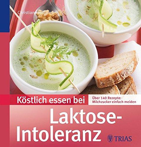 Köstlich essen bei Laktose-Intoleranz: Über 140 Rezepte: Milchzucker einfach meiden